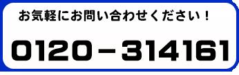 お気軽にお問い合わせください! 0120-314161